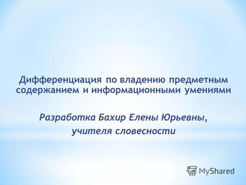 Дифференциация по владению предметным содержанием и информационными умениями Разработка Бахир Елены Юрьевны, учителя словесности