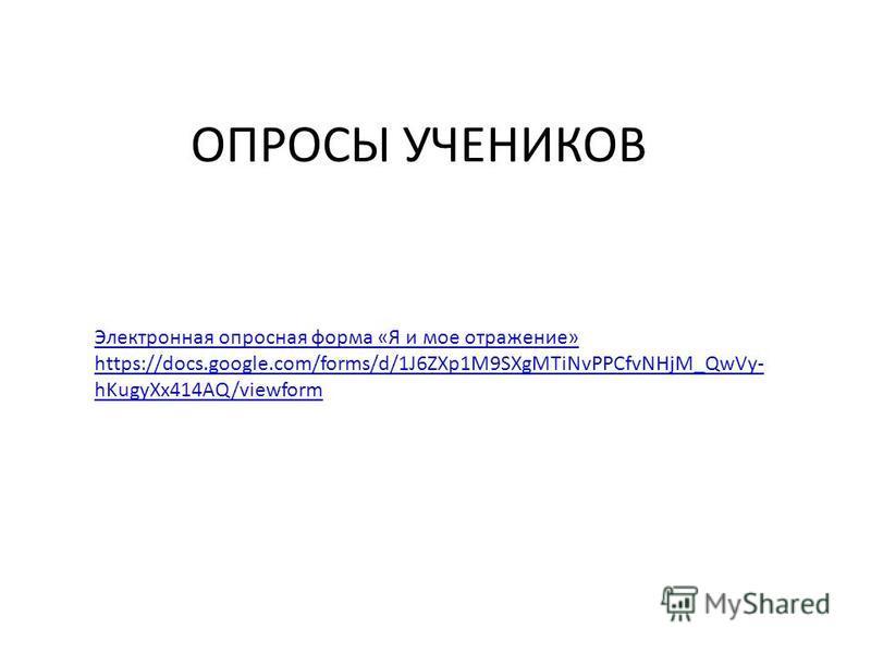 ОПРОСЫ УЧЕНИКОВ Электронная опросная форма «Я и мое отражение» https://docs.google.com/forms/d/1J6ZXp1M9SXgMTiNvPPCfvNHjM_QwVy- hKugyXx414AQ/viewform