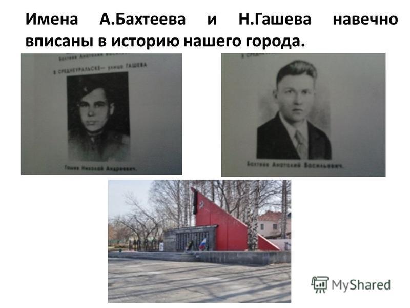 Имена А.Бахтеева и Н.Гашева навечно вписаны в историю нашего города.