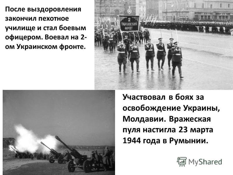 После выздоровления закончил пехотное училище и стал боевым офицером. Воевал на 2- ом Украинском фронте. Участвовал в боях за освобождение Украины, Молдавии. Вражеская пуля настигла 23 марта 1944 года в Румынии.