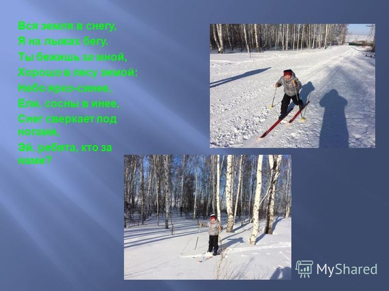 Вся земля в снегу, Я на лыжах бегу. Ты бежишь за мной, Хорошо в лесу зимой : Небо ярко - синее, Ели, сосны в инее, Снег сверкает под ногами, Эй, ребята, кто за нами ?