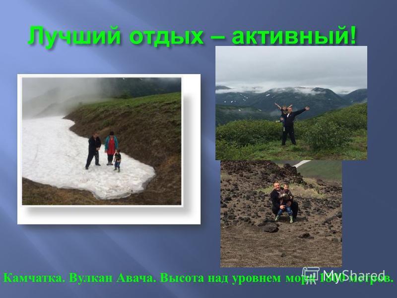 Лучший отдых – активный ! Камчатка. Вулкан Авача. Высота над уровнем моря 1800 метров.