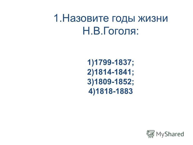 1. Назовите годы жизни Н.В.Гоголя: 1)1799-1837; 2)1814-1841; 3)1809-1852; 4)1818-1883