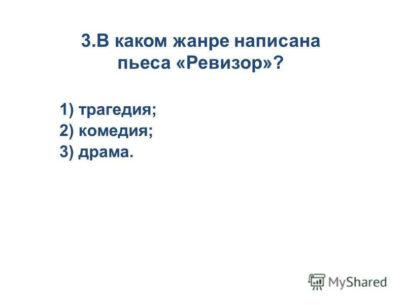3. В каком жанре написана пьеса «Ревизор»? 1) трагедия; 2) комедия; 3) драма.
