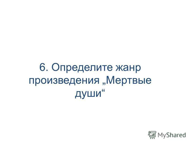 6. Определите жанр произведения Мертвые души