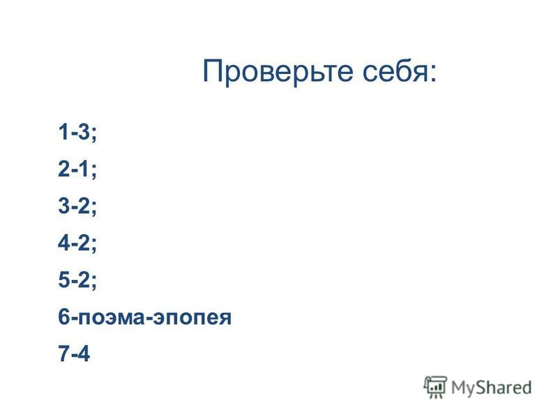 Проверьте себя: 1-3; 2-1; 3-2; 4-2; 5-2; 6-поэма-эпопея 7-4