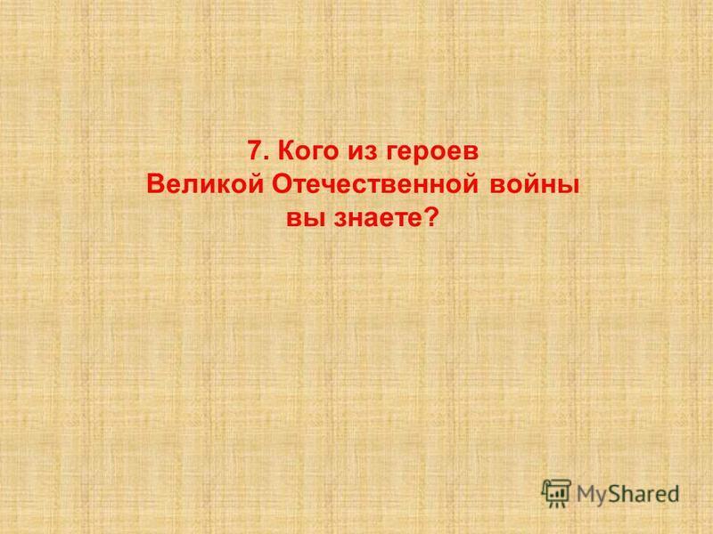 7. Кого из героев Великой Отечественной войны вы знаете?