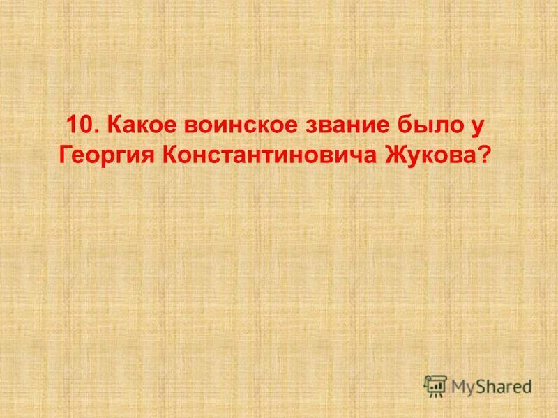 10. Какое воинское звание было у Георгия Константиновича Жукова?