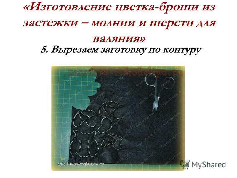 «Изготовление цветка-броши из застежки – молнии и шерсти для валяния» 5. Вырезаем заготовку по контуру