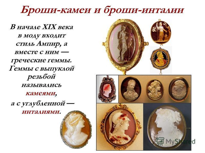 Броши-камеи и броши-инталии В начале XIX века в моду входит стиль Ампир, а вместе с ним греческие геммы. Геммы с выпуклой резьбой назывались камеями, а с углубленной инталиями.