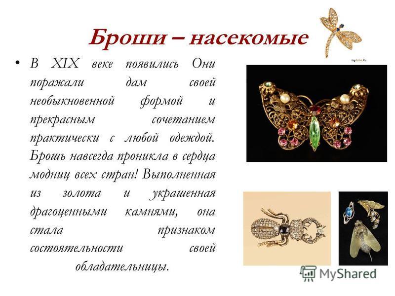 Броши – насекомые В XIX веке появились Они поражали дам своей необыкновенной формой и прекрасным сочетанием практически с любой одеждой. Брошь навсегда проникла в сердца модниц всех стран! Выполненная из золота и украшенная драгоценными камнями, она