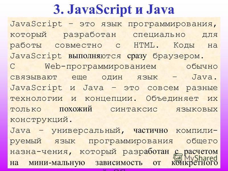 3. JavaScript и Java JavaScript – это язык программирования, который разработан специально для работы совместно с HTML. Коды на JavaScript выполняются сразу браузером. С Web-программированием обычно связывают еще один язык – Java. JavaScript и Java –