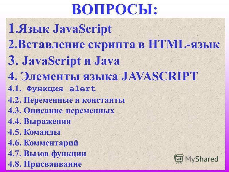 ВОПРОСЫ: 1. Язык JavaScript 2. Вставление скрипта в HTML-язык 3. JavaScript и Java 4. Элементы языка JAVASCRIPT 4.1. Функция alert 4.2. Переменные и константы 4.3. Описание переменных 4.4. Выражения 4.5. Команды 4.6. Комментарий 4.7. Вызов функции 4.