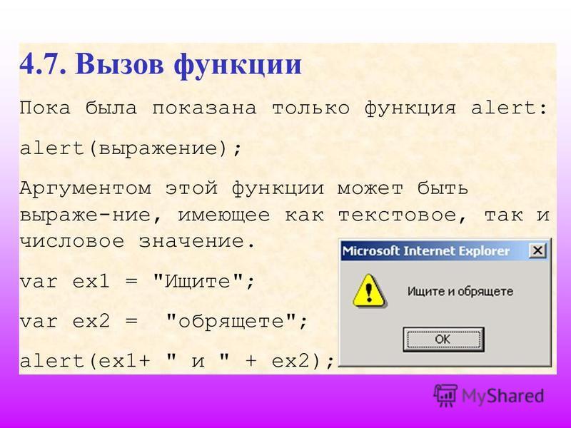 4.7. Вызов функции Пока была показана только функция alert: alert(выражение); Аргументом этой функции может быть выраже-ние, имеющее как текстовое, так и числовое значение. var ex1 = Ищите; var ex2 = обрящете; alert(ex1+  и  + их 2);