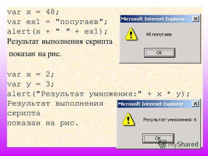 var x = 48; var ex1 = попугаев; alert(x +   + ex1); Результат выполнения скрипта показан на рис. var х = 2; var у = 3; alert(Результат умножения: + х * у); Результат выполнения скрипта показан на рис.