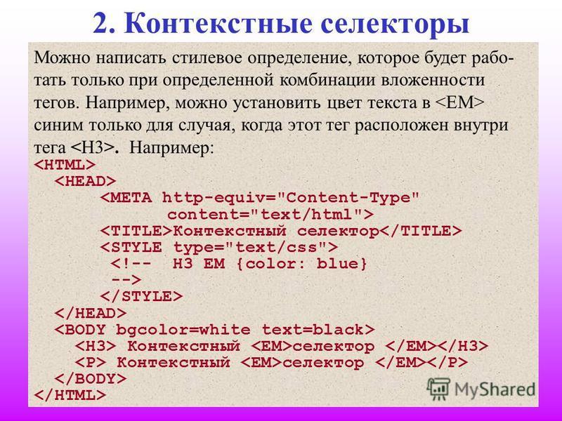 11 2. Контекстные селекторы Можно написать стилевое определение, которое будет работать только при определенной комбинации вложенности тегов. Например, можно установить цвет текста в синим только для случая, когда этот тег расположен внутри тега. Нап