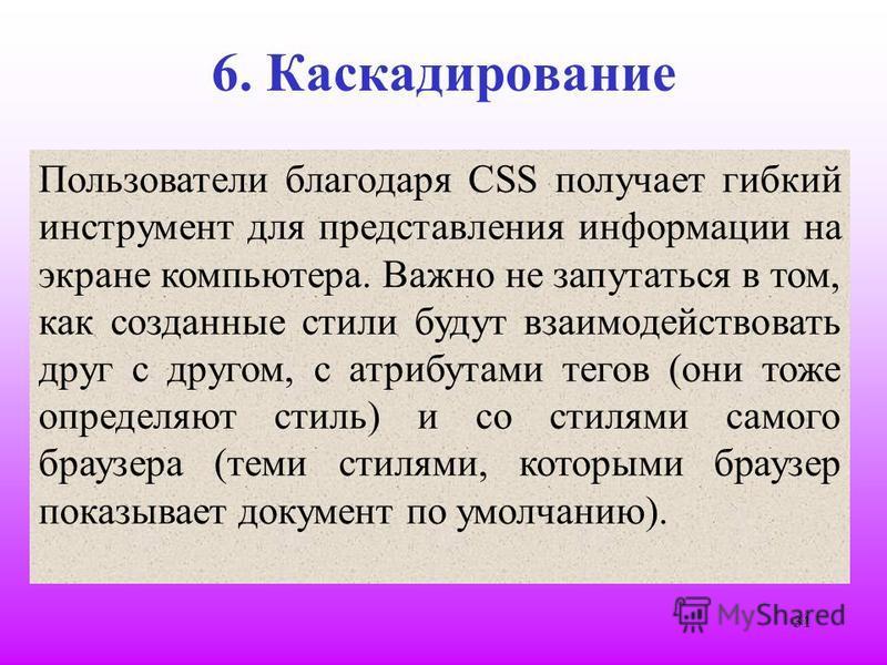 31 6. Каскадирование Пользователи благодаря CSS получает гибкий инструмент для представления информации на экране компьютера. Важно не запутаться в том, как созданные стили будут взаимодействовать друг с другом, с атрибутами тегов (они тоже определяю