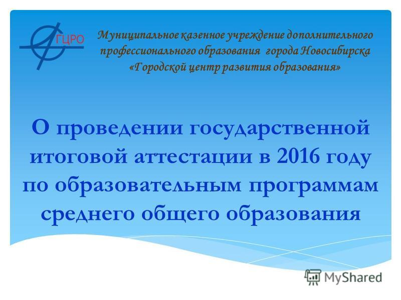 О проведении государственной итоговой аттестации в 2016 году по образовательным программам среднего общего образования Муниципальное казенное учреждение дополнительного профессионального образования города Новосибирска «Городской центр развития образ
