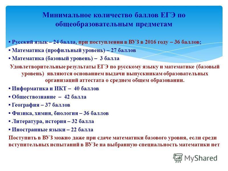 Русский язык – 24 балла, при поступлении в ВУЗ в 2016 году – 36 баллов; Математика (профильный уровень) – 27 баллов Математика (базовый уровень) – 3 балла Удовлетворительные результаты ЕГЭ по русскому языку и математике (базовый уровень) являются осн