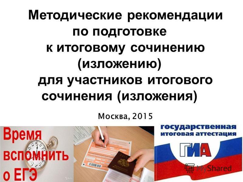 Методические рекомендации по подготовке к итоговому сочинению (изложению) для участников итогового сочинения (изложения) Москва, 2015