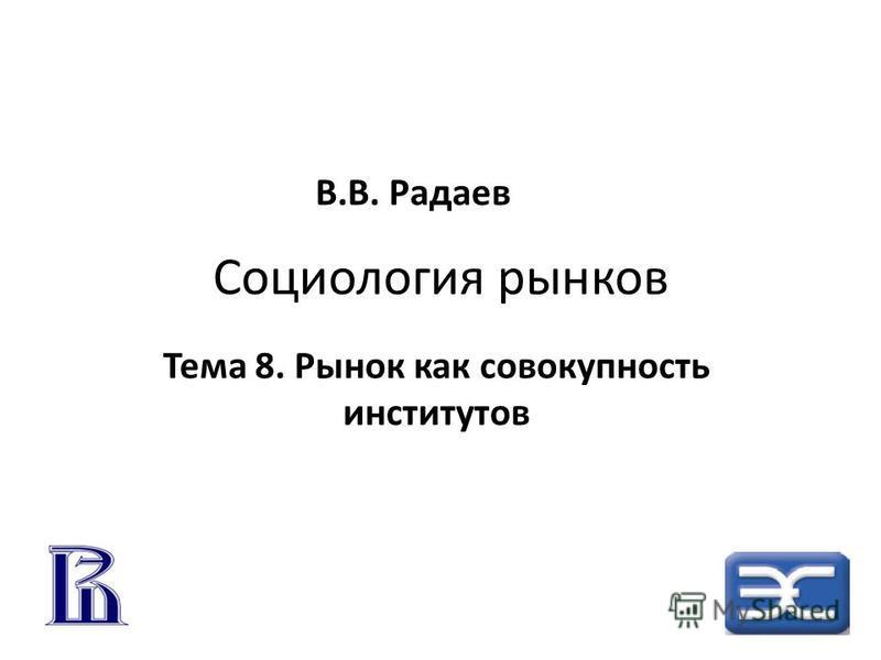 Социология рынков Тема 8. Рынок как совокупность институтов В.В. Радаев