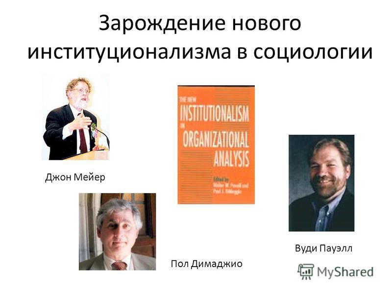 Зарождение нового институционализма в социологии Джон Мейер Вуди Пауэлл Пол Димаджио