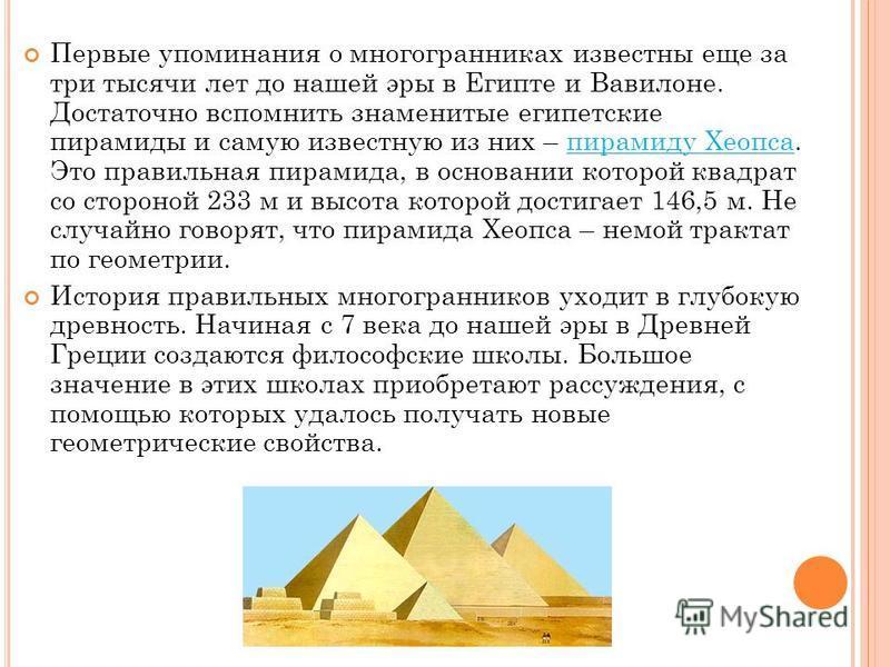 Первые упоминания о многогранниках известны еще за три тысячи лет до нашей эры в Египте и Вавилоне. Достаточно вспомнить знаменитые египетские пирамиды и самую известную из них – пирамиду Хеопса. Это правильная пирамида, в основании которой квадрат с