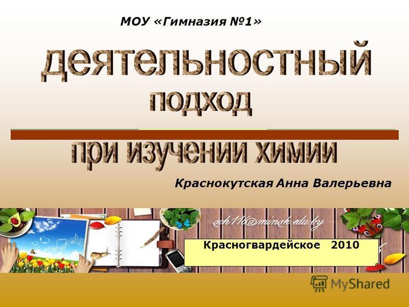 Краснокутская Анна Валерьевна МОУ «Гимназия 1» Красногвардейское 2010