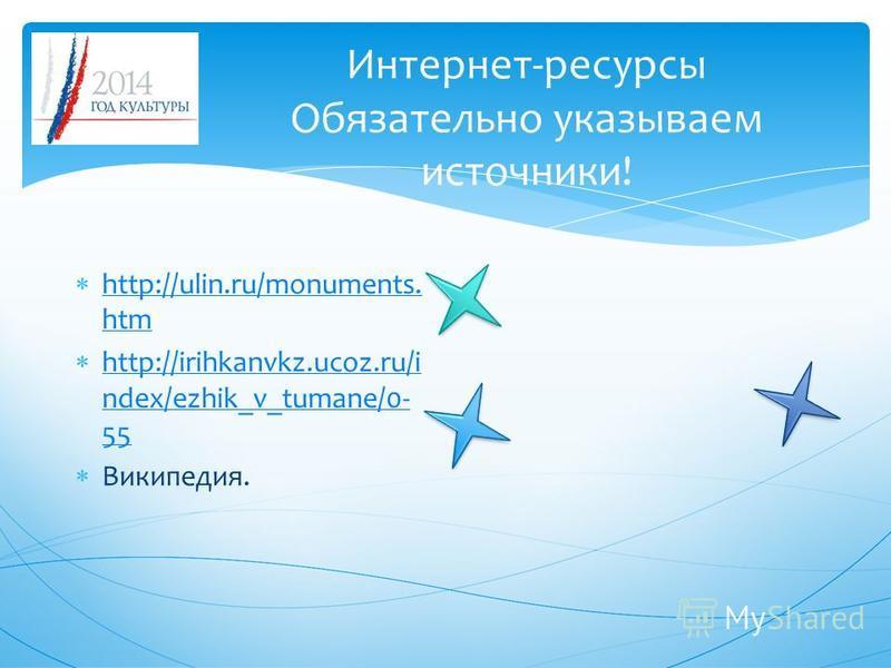 Интернет-ресурсы Обязательно указываем источники! http://ulin.ru/monuments. htm http://ulin.ru/monuments. htm http://irihkanvkz.ucoz.ru/i ndex/ezhik_v_tumane/0- 55 http://irihkanvkz.ucoz.ru/i ndex/ezhik_v_tumane/0- 55 Википедия.