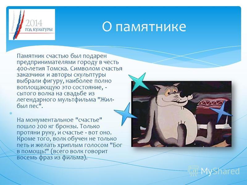 О памятнике Памятник счастью был подарен предпринимателями городу в честь 400-летия Томска. Символом счастья заказчики и авторы скульптуры выбрали фигуру, наиболее полно воплощающую это состояние, - сытого волка на свадьбе из легендарного мультфильма