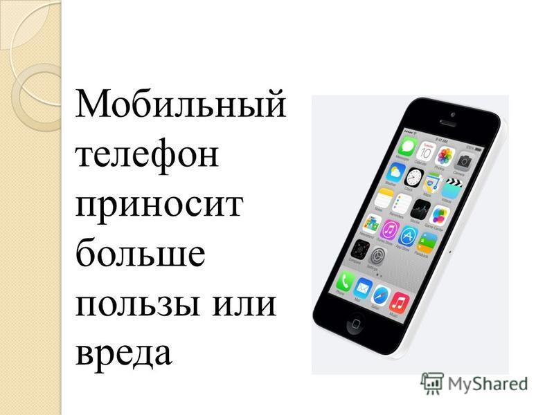 Мобильный телефон приносит больше пользы или вреда