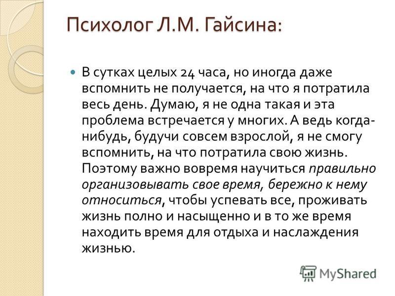 Психолог Л. М. Гайсина : В сутках целых 24 часа, но иногда даже вспомнить не получается, на что я потратила весь день. Думаю, я не одна такая и эта проблема встречается у многих. А ведь когда - нибудь, будучи совсем взрослой, я не смогу вспомнить, на