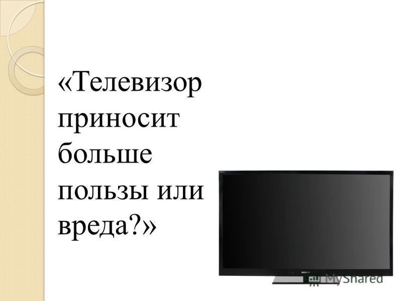 «Телевизор приносит больше пользы или вреда?»