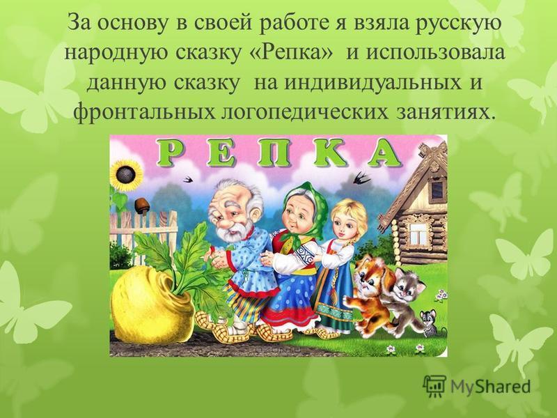 За основу в своей работе я взяла русскую народную сказку «Репка» и использовала данную сказку на индивидуальных и фронтальных логопедических занятиях.
