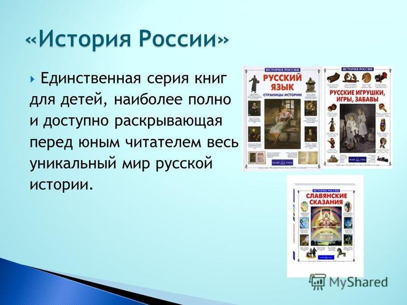 Единственная серия книг для детей, наиболее полно и доступно раскрывающая перед юным читателем весь уникальный мир русской истории.