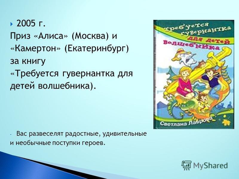 2005 г. Приз «Алиса» (Москва) и «Камертон» (Екатеринбург) за книгу «Требуется гувернантка для детей волшебника). - Вас развеселят радостные, удивительные и необычные поступки героев.