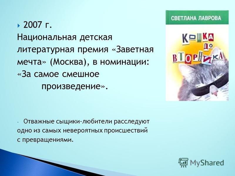 2007 г. Национальная детская литературная премия «Заветная мечта» (Москва), в номинации: «За самое смешное произведение». - Отважные сыщики-любители расследуют одно из самых невероятных происшествий с превращениями.