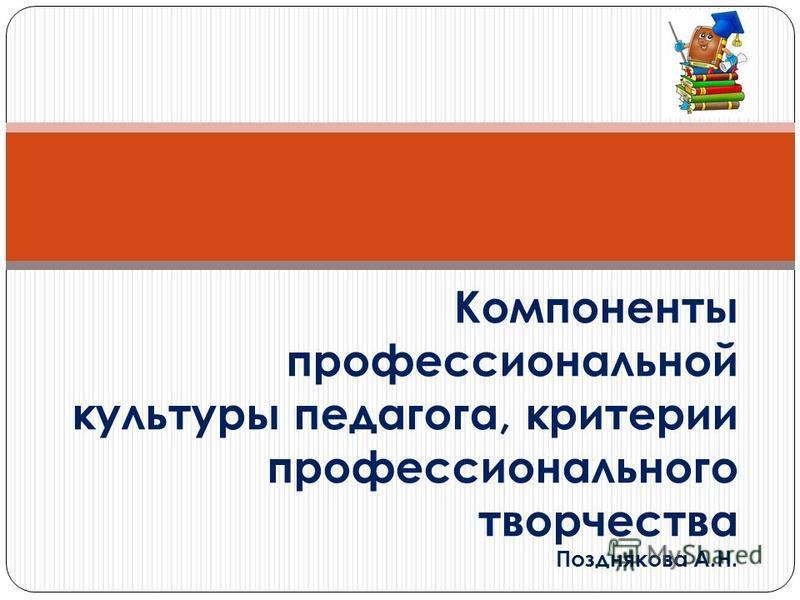 Компоненты профессиональной культуры педагога, критерии профессионального творчества Позднякова А.Н.