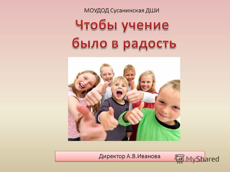 МОУДОД Сусанинская ДШИ Директор А.В.Иванова