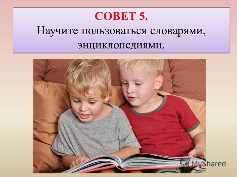 СОВЕТ 5. Научите пользоваться словарями, энциклопедиями. СОВЕТ 5. Научите пользоваться словарями, энциклопедиями.