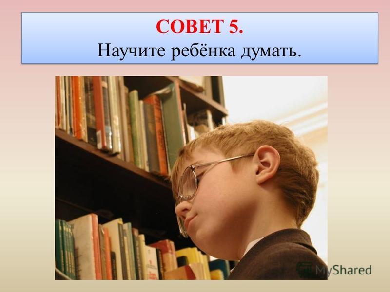СОВЕТ 5. Научите ребёнка думать. СОВЕТ 5. Научите ребёнка думать.