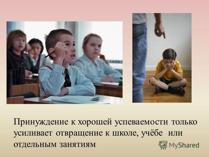 Принуждение к хорошей успеваемости только усиливает отвращение к школе, учёбе или отдельным занятиям