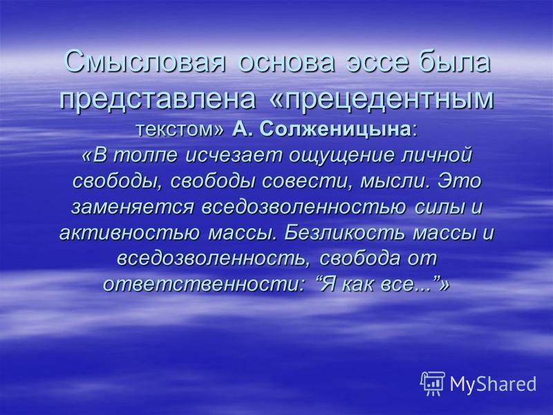 Смысловая основа эссе была представлена «прецедентным текстом» А. Солженицына: «В толпе исчезает ощущение личной свободы, свободы совести, мысли. Это заменяется вседозволенностью силы и активностью массы. Безликость массы и вседозволенность, свобода