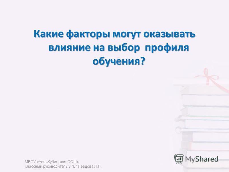 Какие факторы могут оказывать влияние на выбор профиля обучения? МБОУ «Усть-Кубинская СОШ» Классный руководитель 9 Б Певцова Л.Н.
