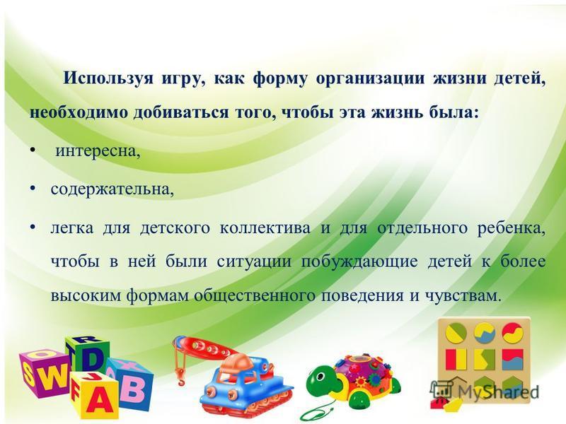 Используя игру, как форму организации жизни детей, необходимо добиваться того, чтобы эта жизнь была: интересна, содержательна, легка для детского коллектива и для отдельного ребенка, чтобы в ней были ситуации побуждающие детей к более высоким формам