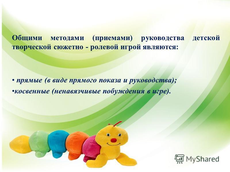 Общими методами (приемами) руководства детской творческой сюжетно - ролевой игрой являются: прямые (в виде прямого показа и руководства); косвенные (ненавязчивые побуждения в игре).