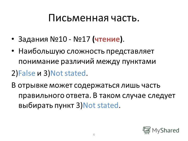 Письменная часть. Задания 10 - 17 (чтение). Наибольшую сложность представляет понимание различий между пунктами 2)False и 3)Not stated. В отрывке может содержаться лишь часть правильного ответа. В таком случае следует выбирать пункт 3)Not stated. 6