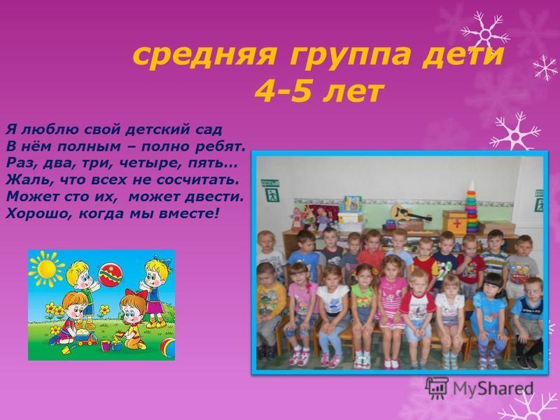 средняя группа дети 4-5 лет Я люблю свой детский сад В нём полным – полно ребят. Раз, два, три, четыре, пять… Жаль, что всех не сосчитать. Может сто их, может двести. Хорошо, когда мы вместе!