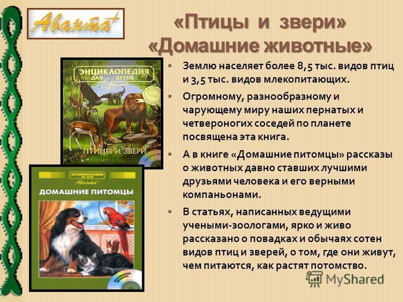 «Птицы и звери» «Домашние животные» Землю населяет более 8,5 тыс. видов птиц и 3,5 тыс. видов млекопитающих. Огромному, разнообразному и чарующему миру наших пернатых и четвероногих соседей по планете посвящена эта книга. А в книге «Домашние питомцы»