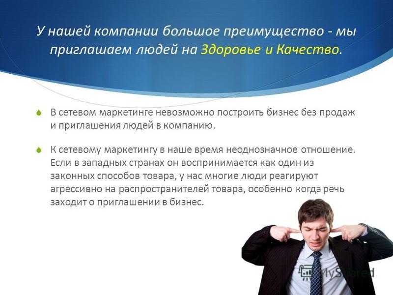 У нашей компании большое преимущество - мы приглашаем людей на Здоровье и Качество. В сетевом маркетинге невозможно построить бизнес без продаж и приглашения людей в компанию. К сетевому маркетингу в наше время неоднозначное отношение. Если в западны
